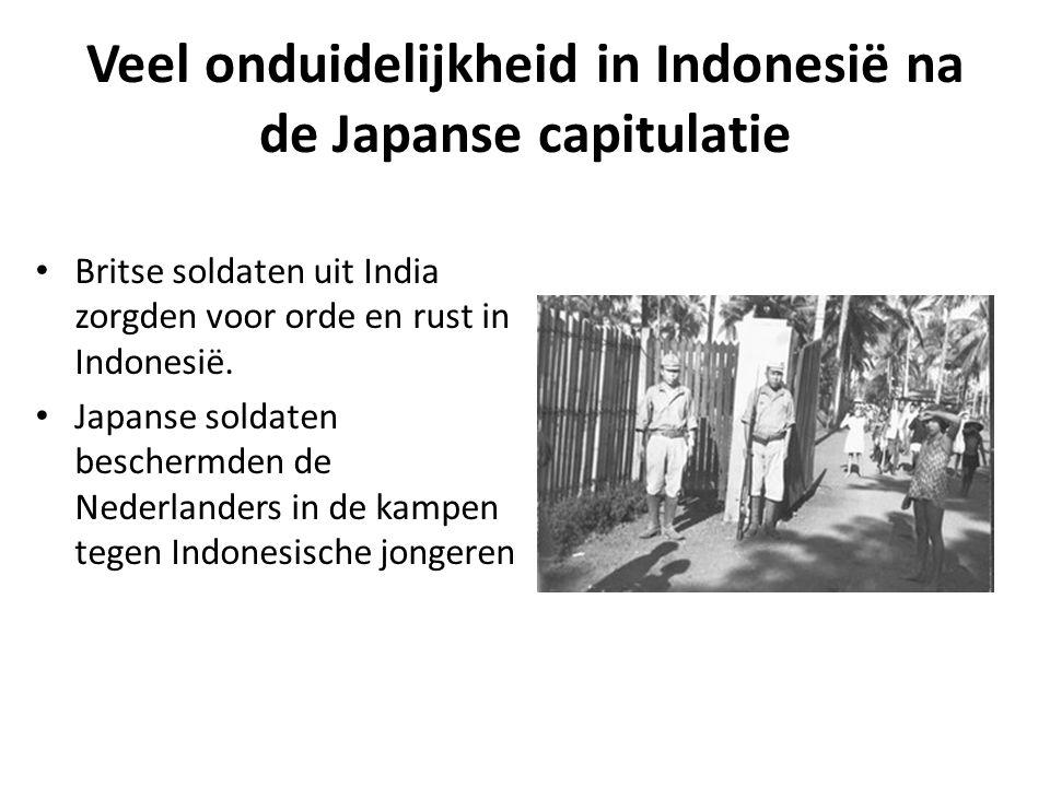 Veel onduidelijkheid in Indonesië na de Japanse capitulatie • Britse soldaten uit India zorgden voor orde en rust in Indonesië. • Japanse soldaten bes