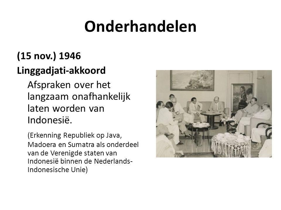 Onderhandelen (15 nov.) 1946 Linggadjati-akkoord Afspraken over het langzaam onafhankelijk laten worden van Indonesië. (Erkenning Republiek op Java, M
