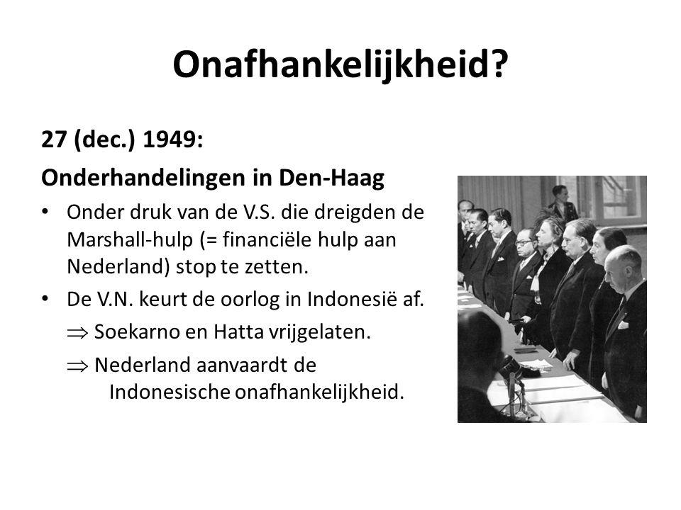 Onafhankelijkheid? 27 (dec.) 1949: Onderhandelingen in Den-Haag • Onder druk van de V.S. die dreigden de Marshall-hulp (= financiële hulp aan Nederlan