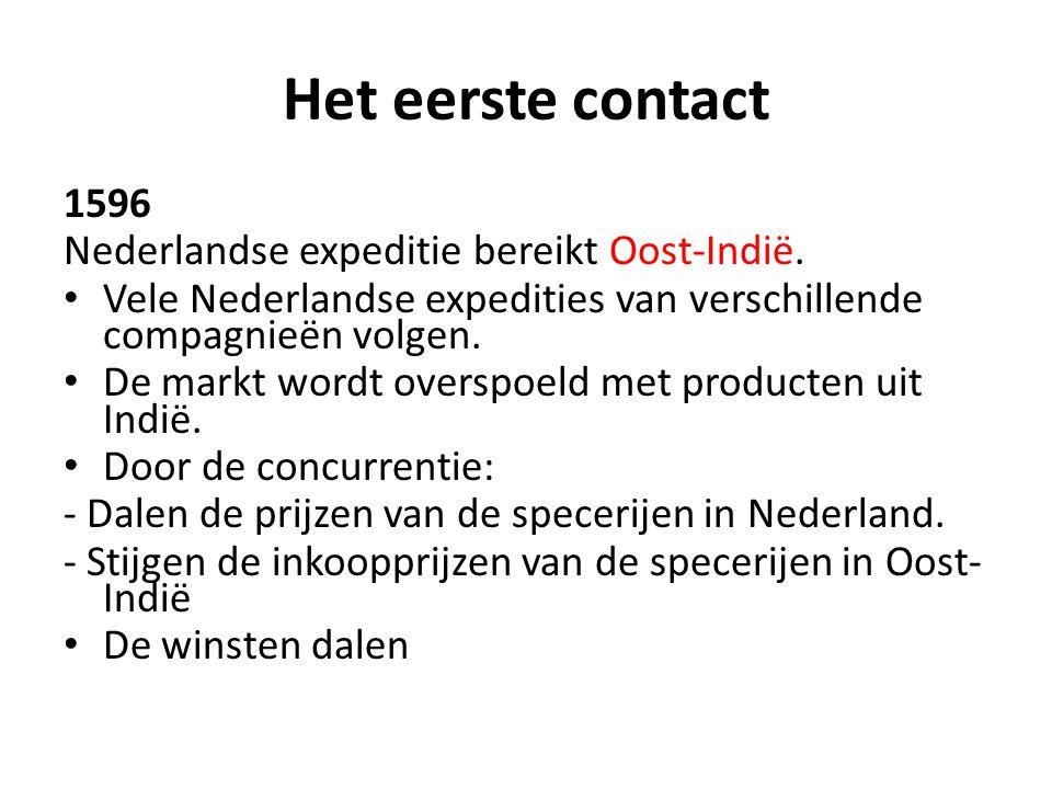 Het eerste contact 1596 Nederlandse expeditie bereikt Oost-Indië. • Vele Nederlandse expedities van verschillende compagnieën volgen. • De markt wordt