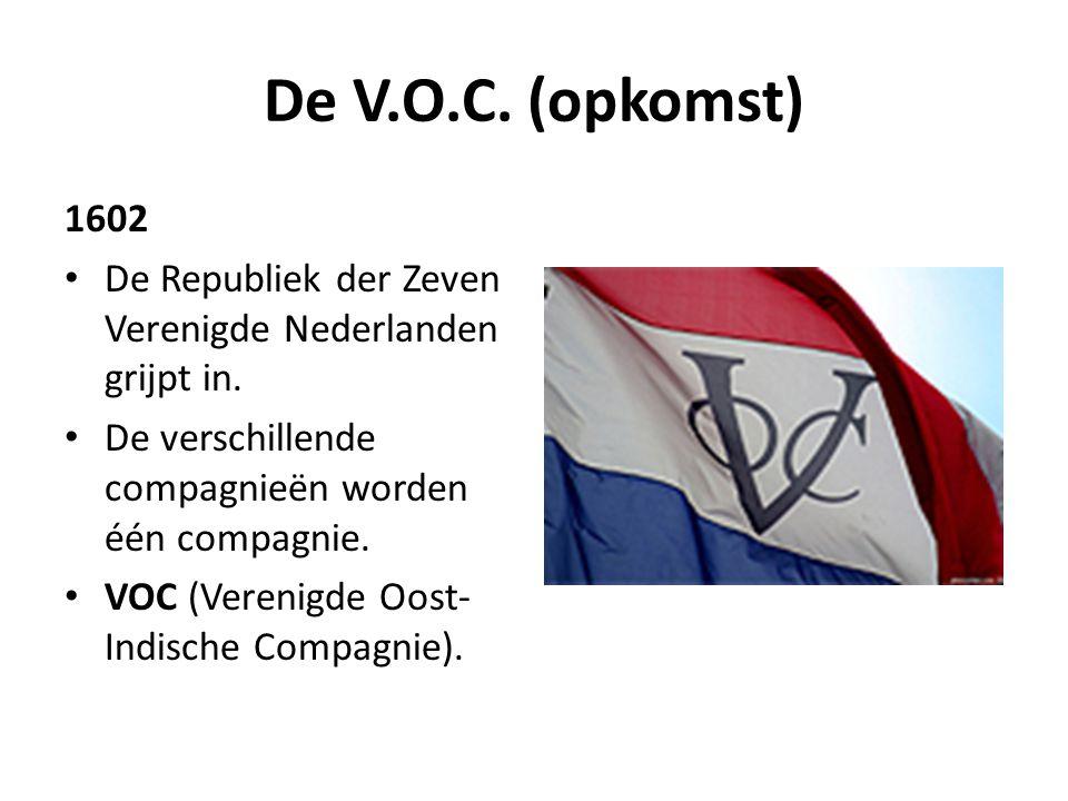 De V.O.C. (opkomst) 1602 • De Republiek der Zeven Verenigde Nederlanden grijpt in. • De verschillende compagnieën worden één compagnie. • VOC (Verenig