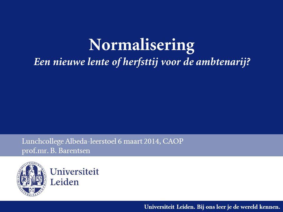 Universiteit Leiden. Bij ons leer je de wereld kennen. Normalisering Een nieuwe lente of herfsttij voor de ambtenarij? Lunchcollege Albeda-leerstoel 6