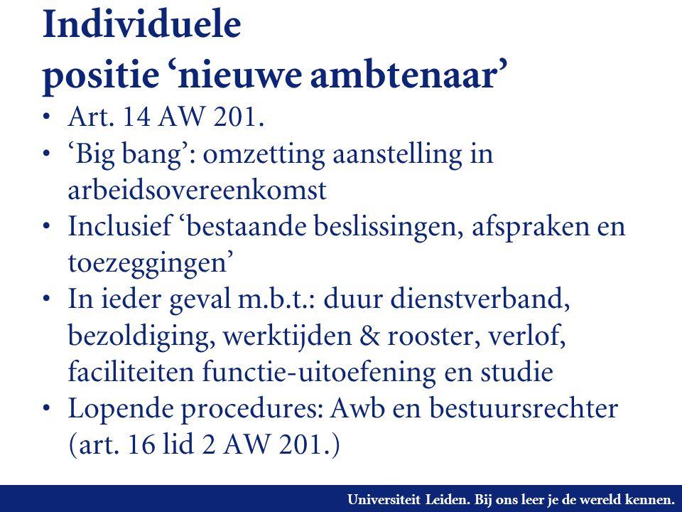 Universiteit Leiden. Bij ons leer je de wereld kennen. Individuele positie 'nieuwe ambtenaar' • Art. 14 AW 201. • 'Big bang': omzetting aanstelling in