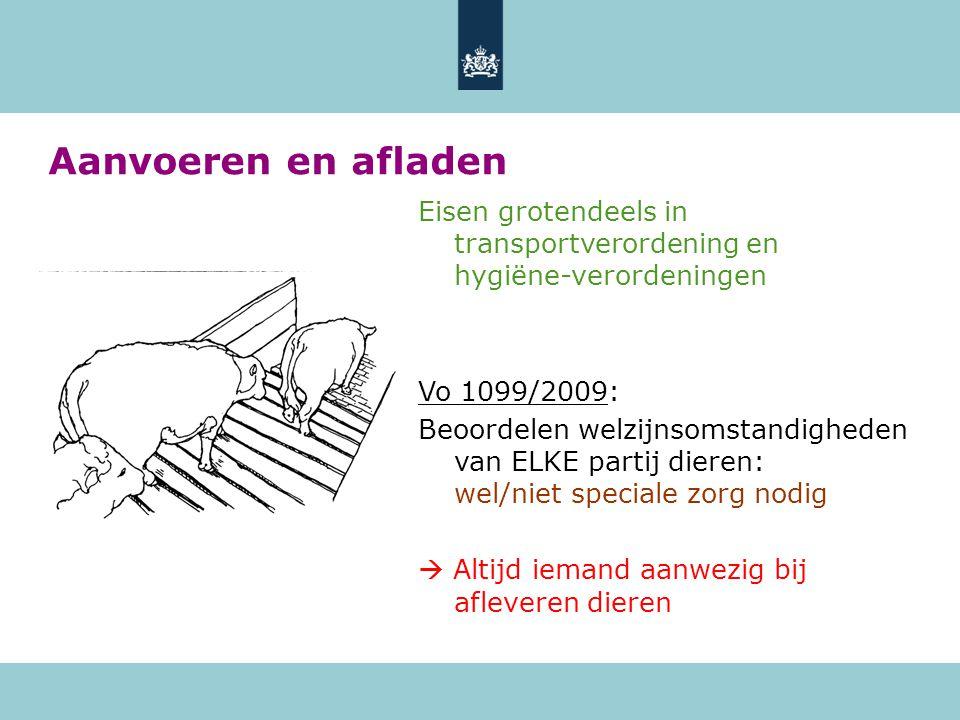 Aanvoeren en afladen Eisen grotendeels in transportverordening en hygiëne-verordeningen Vo 1099/2009: Beoordelen welzijnsomstandigheden van ELKE partij dieren: wel/niet speciale zorg nodig  Altijd iemand aanwezig bij afleveren dieren