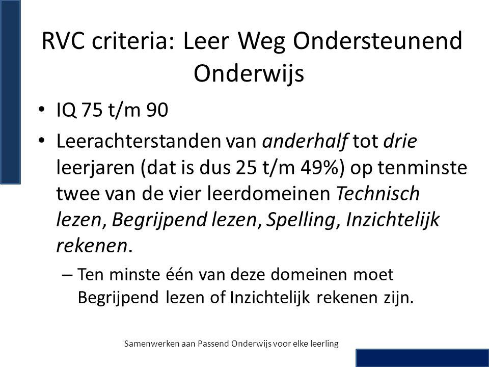 RVC criteria: Leer Weg Ondersteunend Onderwijs • IQ 75 t/m 90 • Leerachterstanden van anderhalf tot drie leerjaren (dat is dus 25 t/m 49%) op tenminst