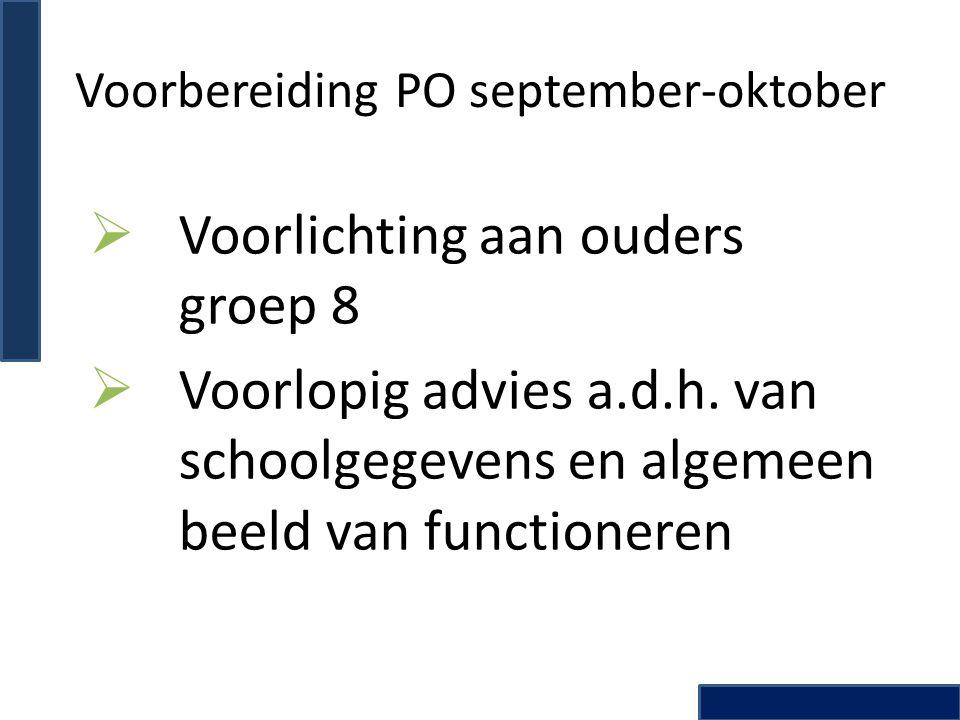 Voorbereiding PO september-oktober  Voorlichting aan ouders groep 8  Voorlopig advies a.d.h. van schoolgegevens en algemeen beeld van functioneren
