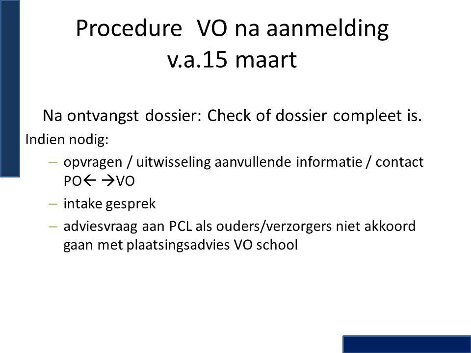 Procedure VO na aanmelding v.a.15 maart Na ontvangst dossier: Check of dossier compleet is. Indien nodig: – opvragen / uitwisseling aanvullende inform