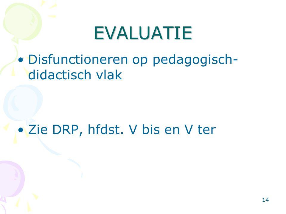 14 EVALUATIE •Disfunctioneren op pedagogisch- didactisch vlak •Zie DRP, hfdst. V bis en V ter