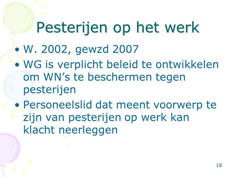 18 Pesterijen op het werk •W. 2002, gewzd 2007 •WG is verplicht beleid te ontwikkelen om WN's te beschermen tegen pesterijen •Personeelslid dat meent