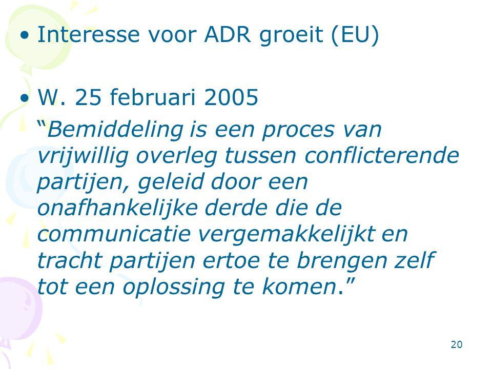 """20 •Interesse voor ADR groeit (EU) •W. 25 februari 2005 """"Bemiddeling is een proces van vrijwillig overleg tussen conflicterende partijen, geleid door"""