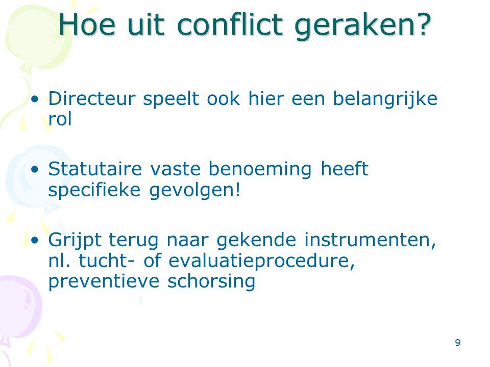 9 Hoe uit conflict geraken? •Directeur speelt ook hier een belangrijke rol •Statutaire vaste benoeming heeft specifieke gevolgen! •Grijpt terug naar g