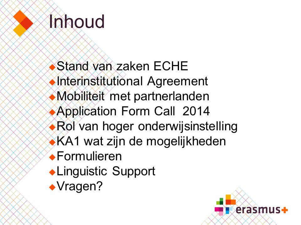 Inhoud  Stand van zaken ECHE  Interinstitutional Agreement  Mobiliteit met partnerlanden  Application Form Call 2014  Rol van hoger onderwijsinstelling  KA1 wat zijn de mogelijkheden  Formulieren  Linguistic Support  Vragen?