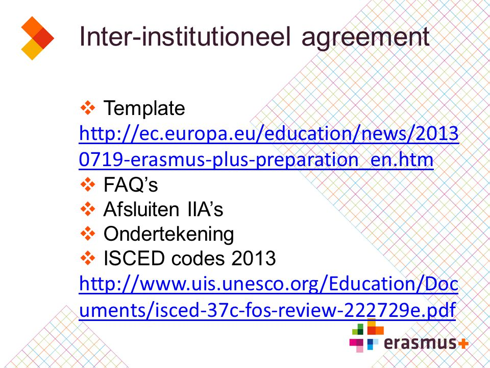 Inter-institutioneel agreement  Template http://ec.europa.eu/education/news/2013 0719-erasmus-plus-preparation_en.htm  FAQ's  Afsluiten IIA's  Ondertekening  ISCED codes 2013 http://www.uis.unesco.org/Education/Doc uments/isced-37c-fos-review-222729e.pdfhttp://www.uis.unesco.org/Education/Doc uments/isced-37c-fos-review-222729e.pdf