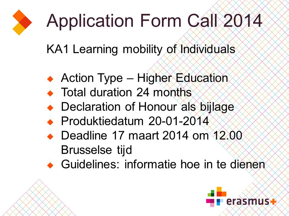 Application Form Call 2014 KA1 Learning mobility of Individuals  Action Type – Higher Education  Total duration 24 months  Declaration of Honour als bijlage  Produktiedatum 20-01-2014  Deadline 17 maart 2014 om 12.00 Brusselse tijd  Guidelines: informatie hoe in te dienen
