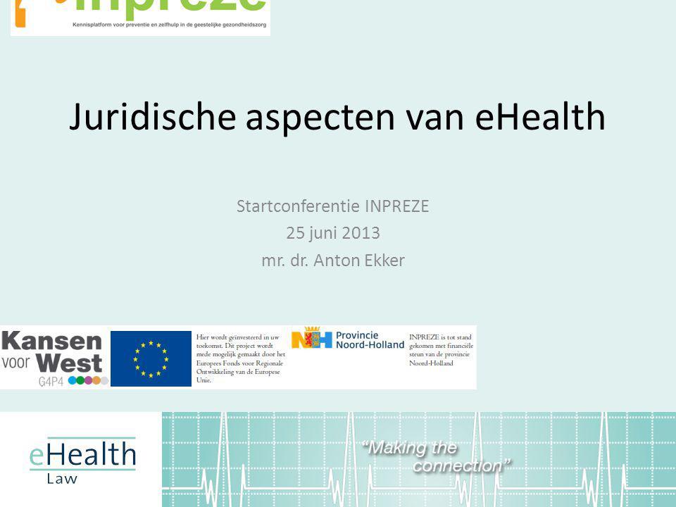 Juridische aspecten van eHealth Startconferentie INPREZE 25 juni 2013 mr. dr. Anton Ekker
