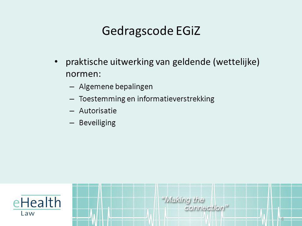 Gedragscode EGiZ • praktische uitwerking van geldende (wettelijke) normen: – Algemene bepalingen – Toestemming en informatieverstrekking – Autorisatie – Beveiliging 8