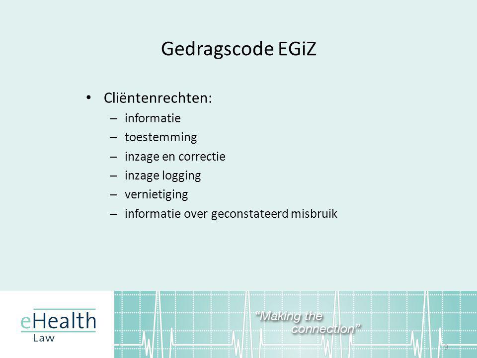Gedragscode EGiZ • Cliëntenrechten: – informatie – toestemming – inzage en correctie – inzage logging – vernietiging – informatie over geconstateerd misbruik 9