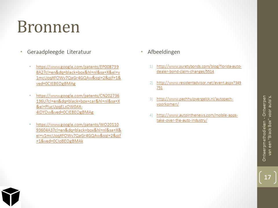 Bronnen • Geraadpleegde Literatuur • https://www.google.com/patents/EP008739 8A2?cl=en&dq=black+box&hl=nl&sa=X&ei=v 1mcUoqXFOWv7QaGr4GQAw&sqi=2&pjf=1& ved=0CIEBEOgBMAg https://www.google.com/patents/EP008739 8A2?cl=en&dq=black+box&hl=nl&sa=X&ei=v 1mcUoqXFOWv7QaGr4GQAw&sqi=2&pjf=1& ved=0CIEBEOgBMAg • https://www.google.com/patents/CN202736 136U?cl=en&dq=black+box+car&hl=nl&sa=X &ei=PlucUpqELsOW0AX- 4IDYDw&ved=0CIEBEOgBMAg https://www.google.com/patents/CN202736 136U?cl=en&dq=black+box+car&hl=nl&sa=X &ei=PlucUpqELsOW0AX- 4IDYDw&ved=0CIEBEOgBMAg • https://www.google.com/patents/WO20110 93604A3?cl=en&dq=black+box&hl=nl&sa=X& ei=v1mcUoqXFOWv7QaGr4GQAw&sqi=2&pjf =1&ved=0CIoBEOgBMAk https://www.google.com/patents/WO20110 93604A3?cl=en&dq=black+box&hl=nl&sa=X& ei=v1mcUoqXFOWv7QaGr4GQAw&sqi=2&pjf =1&ved=0CIoBEOgBMAk • Afbeeldingen 1)http://www.suretybonds.com/blog/florida-auto- dealer-bond-claim-changes/5514http://www.suretybonds.com/blog/florida-auto- dealer-bond-claim-changes/5514 2)http://www.residentadvisor.net/event.aspx?349 751http://www.residentadvisor.net/event.aspx?349 751 3)http://www.pechhulpvergelijk.nl/autopech- voorkomen/http://www.pechhulpvergelijk.nl/autopech- voorkomen/ 4)http://www.autointhenews.com/mobile-apps- take-over-the-auto-industry/http://www.autointhenews.com/mobile-apps- take-over-the-auto-industry/ 17 Ontwerpmethodieken - Ontwerpen van een Black Box voor auto s.