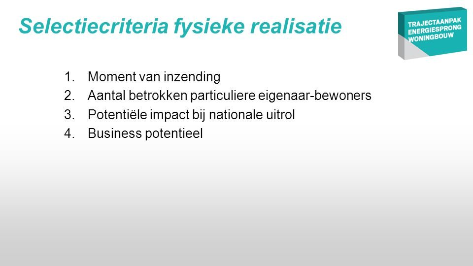Selectiecriteria fysieke realisatie 1.Moment van inzending 2.Aantal betrokken particuliere eigenaar-bewoners 3.Potentiële impact bij nationale uitrol 4.Business potentieel
