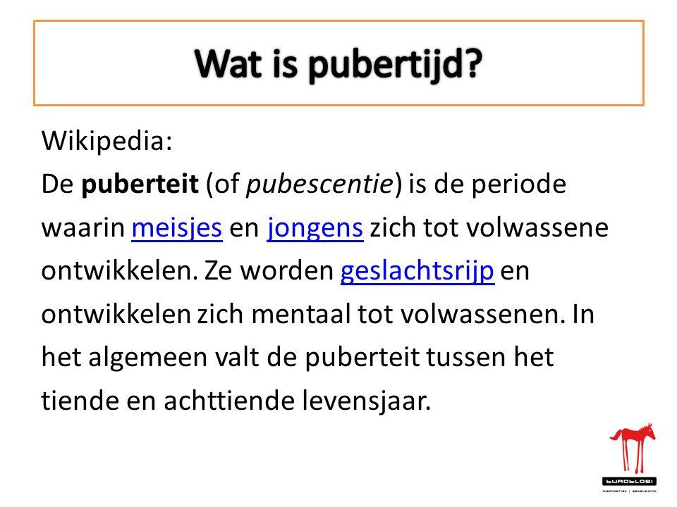 Wikipedia: De puberteit (of pubescentie) is de periode waarin meisjes en jongens zich tot volwassenemeisjesjongens ontwikkelen. Ze worden geslachtsrij