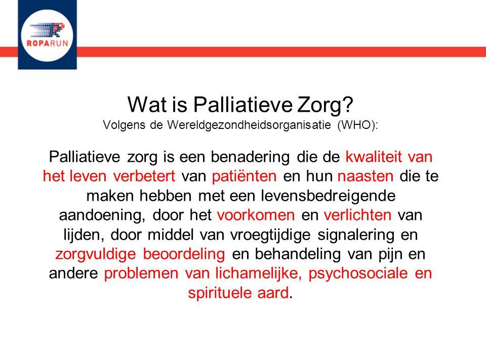 Wat is Palliatieve Zorg? Volgens de Wereldgezondheidsorganisatie (WHO): Palliatieve zorg is een benadering die de kwaliteit van het leven verbetert va