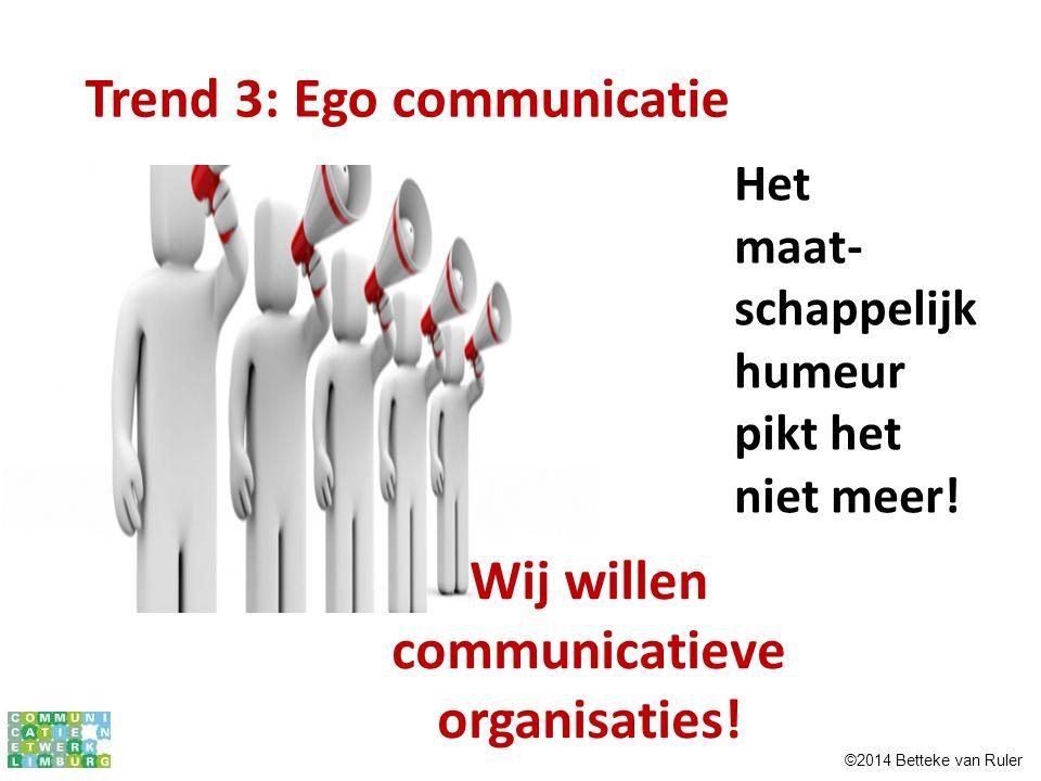 Het maat- schappelijk humeur pikt het niet meer! Trend 3: Ego communicatie Wij willen communicatieve organisaties! ©2014 Betteke van Ruler