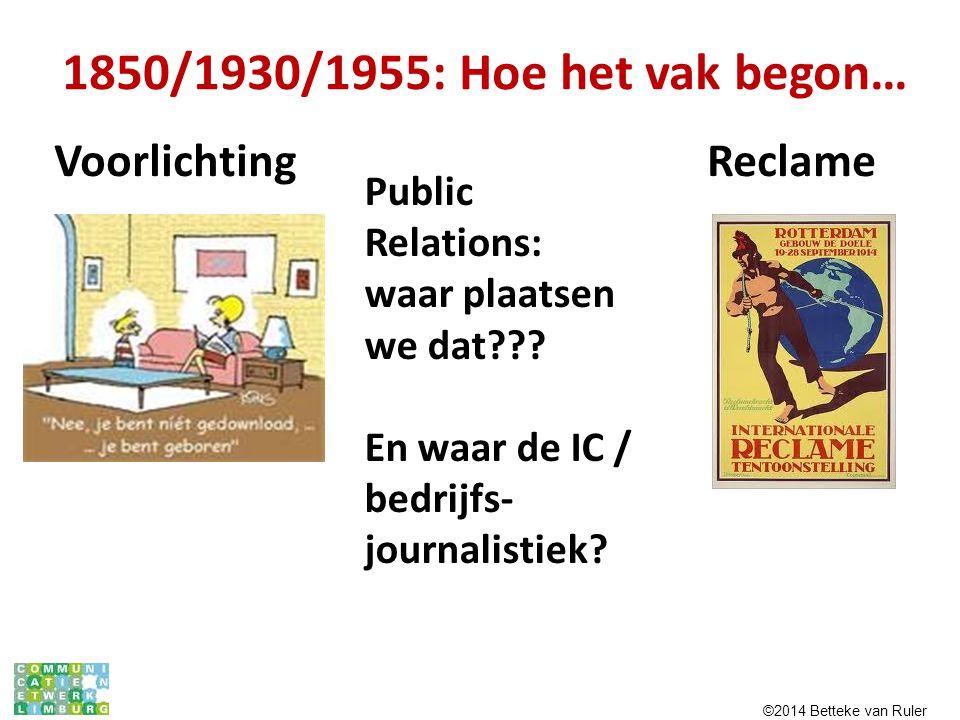 1850/1930/1955: Hoe het vak begon… Voorlichting Reclame Public Relations: waar plaatsen we dat??? En waar de IC / bedrijfs- journalistiek? ©2014 Bette