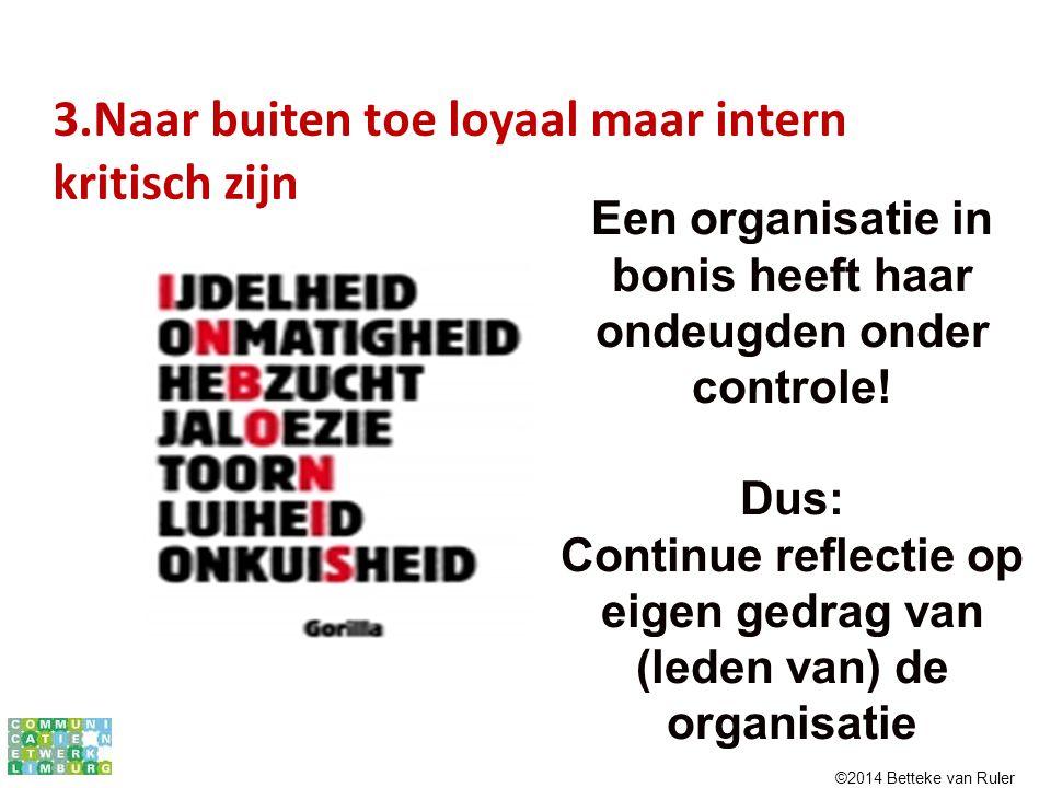 3.Naar buiten toe loyaal maar intern kritisch zijn Een organisatie in bonis heeft haar ondeugden onder controle! Dus: Continue reflectie op eigen gedr
