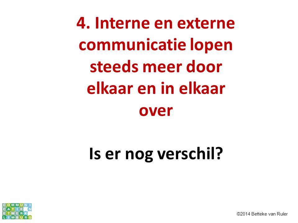 4. Interne en externe communicatie lopen steeds meer door elkaar en in elkaar over Is er nog verschil? ©2014 Betteke van Ruler