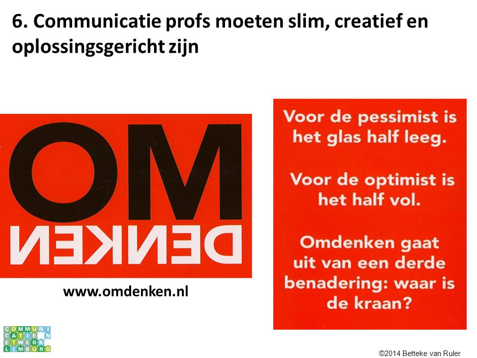 www.omdenken.nl 6. Communicatie profs moeten slim, creatief en oplossingsgericht zijn ©2014 Betteke van Ruler