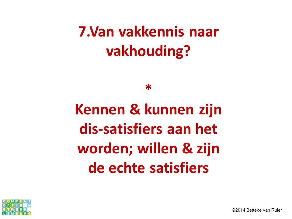 7.Van vakkennis naar vakhouding? * Kennen & kunnen zijn dis-satisfiers aan het worden; willen & zijn de echte satisfiers ©2014 Betteke van Ruler