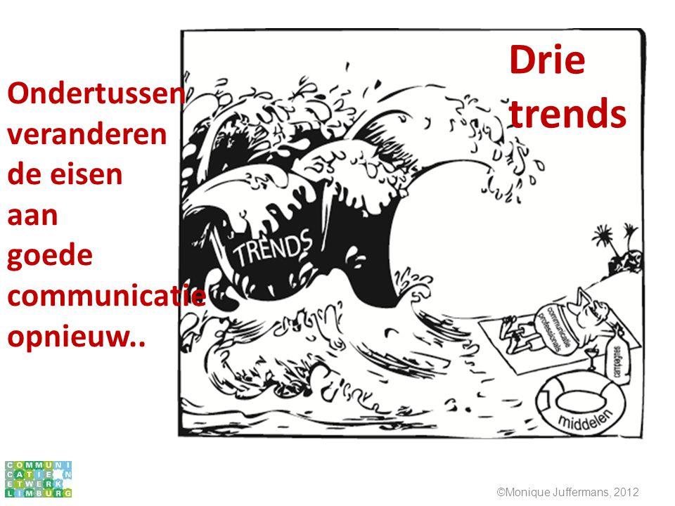 ©Monique Juffermans, 2012 Ondertussen veranderen de eisen aan goede communicatie opnieuw.. Drie trends