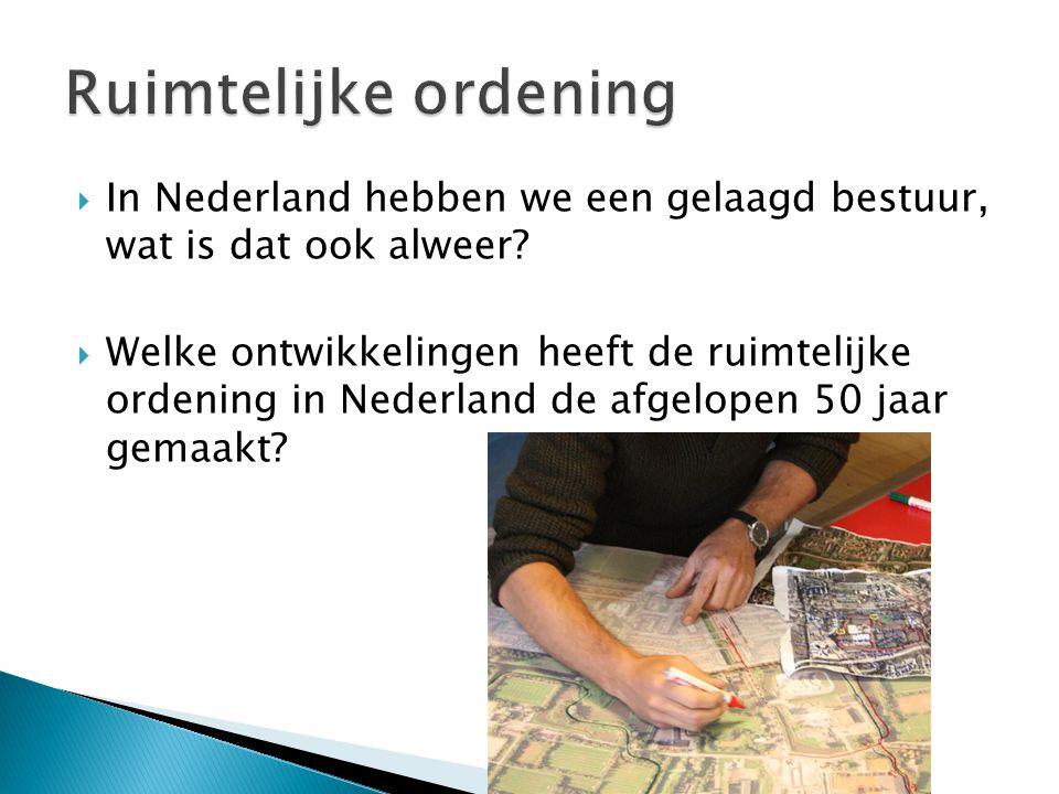  In Nederland hebben we een gelaagd bestuur, wat is dat ook alweer?  Welke ontwikkelingen heeft de ruimtelijke ordening in Nederland de afgelopen 50