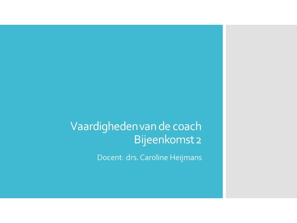 Vaardigheden van de coach Bijeenkomst 2 Docent: drs. Caroline Heijmans