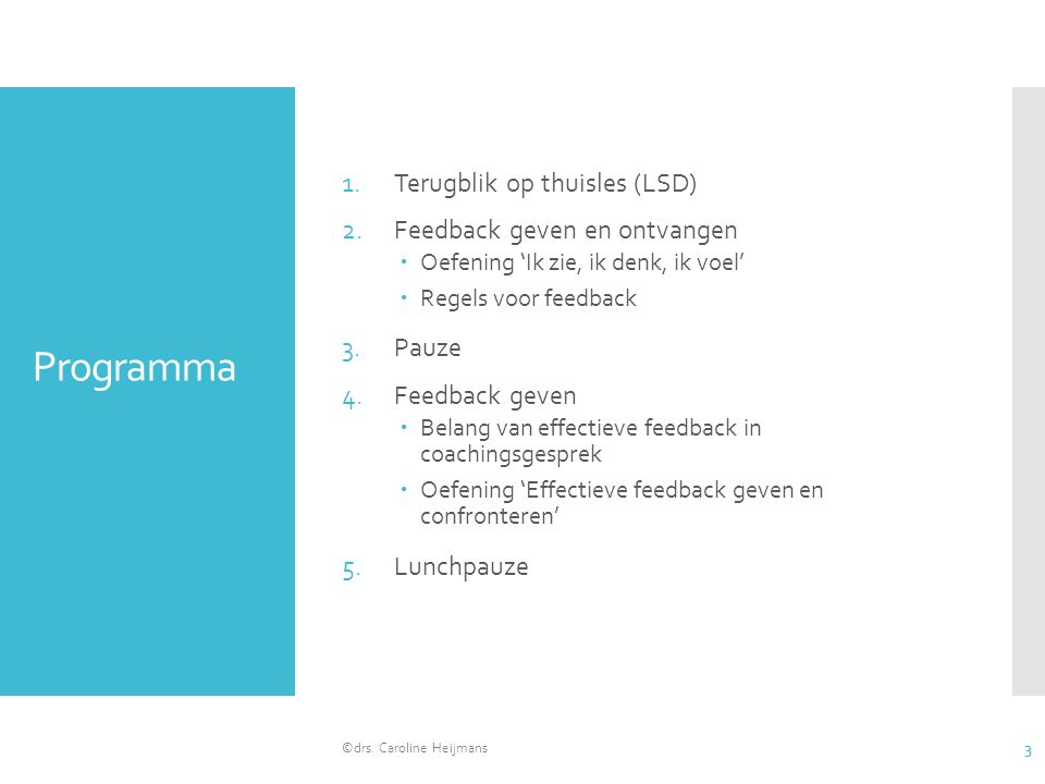 Programma 1.Terugblik op thuisles (LSD) 2.Feedback geven en ontvangen  Oefening 'Ik zie, ik denk, ik voel'  Regels voor feedback 3.Pauze 4.Feedback geven  Belang van effectieve feedback in coachingsgesprek  Oefening 'Effectieve feedback geven en confronteren' 5.Lunchpauze ©drs.