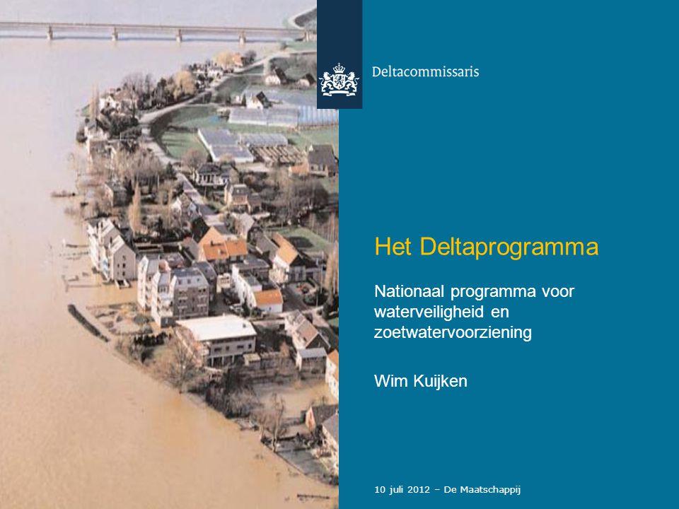 Het Deltaprogramma Nationaal programma voor waterveiligheid en zoetwatervoorziening Wim Kuijken 10 juli 2012 – De Maatschappij