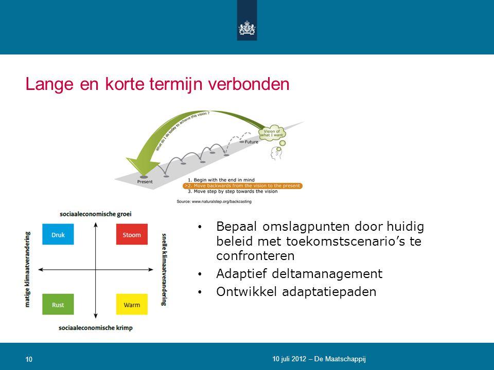 Lange en korte termijn verbonden 10 • Bepaal omslagpunten door huidig beleid met toekomstscenario's te confronteren • Adaptief deltamanagement • Ontwi