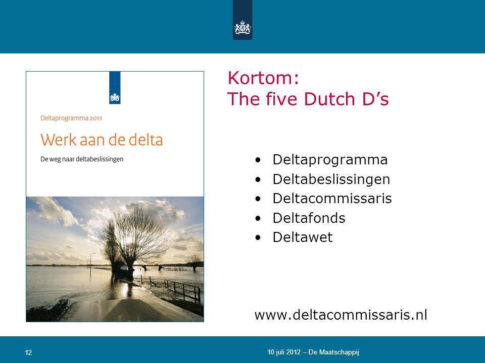 •Deltaprogramma •Deltabeslissingen •Deltacommissaris •Deltafonds •Deltawet www.deltacommissaris.nl 12 Kortom: The five Dutch D's 10 juli 2012 – De Maa