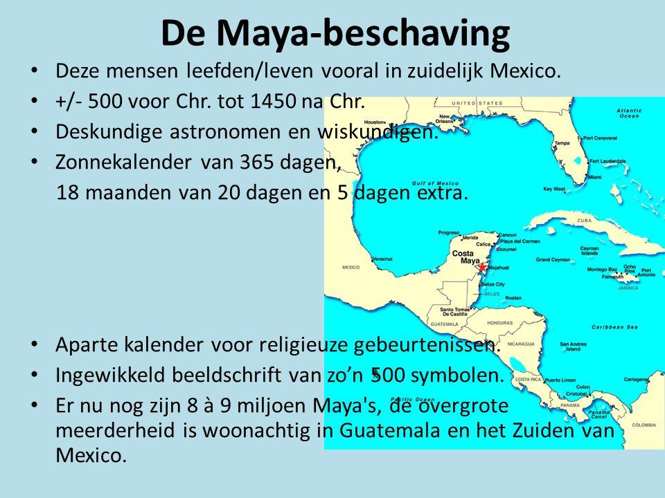 De Maya-beschaving • Deze mensen leefden/leven vooral in zuidelijk Mexico. • +/- 500 voor Chr. tot 1450 na Chr. • Deskundige astronomen en wiskundigen
