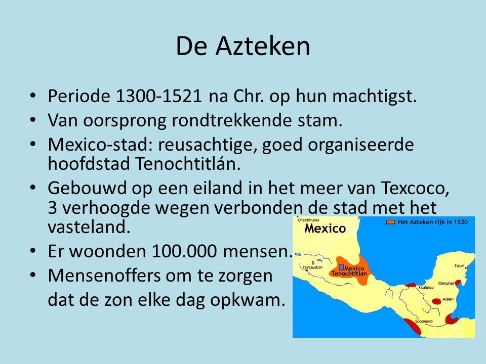 De Azteken • Periode 1300-1521 na Chr. op hun machtigst. • Van oorsprong rondtrekkende stam. • Mexico-stad: reusachtige, goed organiseerde hoofdstad T