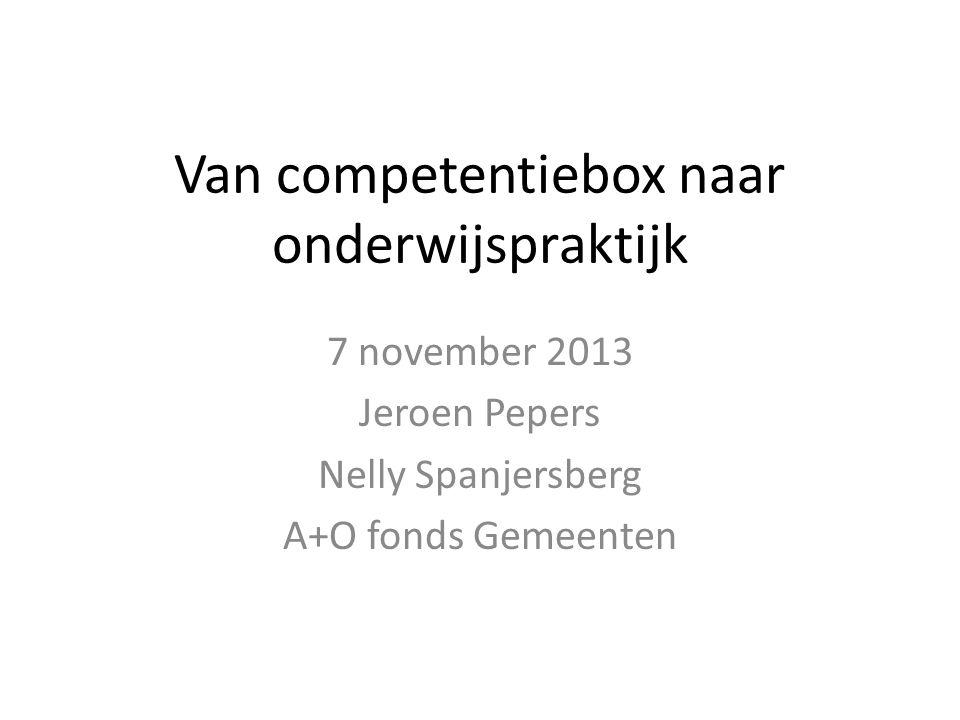 Van competentiebox naar onderwijspraktijk 7 november 2013 Jeroen Pepers Nelly Spanjersberg A+O fonds Gemeenten