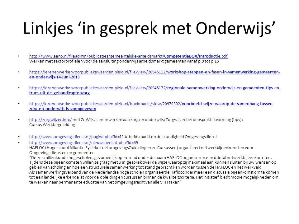 Linkjes 'in gesprek met Onderwijs' • http://www.aeno.nl/fileadmin/publicaties/gemeentelijke-arbeidsmarkt/CompetentieBOX/Introductie.pdf Werken met sectorprofielen voor de aansluiting onderwijs arbeidsmarkt gemeenten vanaf p.9 tot p.15 http://www.aeno.nl/fileadmin/publicaties/gemeentelijke-arbeidsmarkt/CompetentieBOX/Introductie.pdf • https://lerenenwerkenvoorpubliekewaarden.pleio.nl/file/view/20945112/workshop-stappen-en-fasen-in-samenwerking-gemeenten- en-onderwijs-14-juni-2013 https://lerenenwerkenvoorpubliekewaarden.pleio.nl/file/view/20945112/workshop-stappen-en-fasen-in-samenwerking-gemeenten- en-onderwijs-14-juni-2013 • https://lerenenwerkenvoorpubliekewaarden.pleio.nl/file/view/20945172/regionale-samenwerking-onderwijs-en-gemeenten-tips-en- trucs-uit-de-gehandicaptenzorg https://lerenenwerkenvoorpubliekewaarden.pleio.nl/file/view/20945172/regionale-samenwerking-onderwijs-en-gemeenten-tips-en- trucs-uit-de-gehandicaptenzorg • https://lerenenwerkenvoorpubliekewaarden.pleio.nl/bookmarks/view/20970302/voorbeeld-wijze-waarop-de-samenhang-tussen- zorg-en-onderwijs-is-vormgegeven https://lerenenwerkenvoorpubliekewaarden.pleio.nl/bookmarks/view/20970302/voorbeeld-wijze-waarop-de-samenhang-tussen- zorg-en-onderwijs-is-vormgegeven • http://zorgwijzer.info/ met ZoWijs, samenwerken aan zorg en onderwijs; Zorgwijzer beroepspraktijkvorming (bpv); Cursus Werkbegeleiding http://zorgwijzer.info/ • http://www.omgevingsdienst.nl/pagina.php?id=11 Arbeidsmarkt en deskundigheid Omgevingsdienst http://www.omgevingsdienst.nl/pagina.php?id=11 • http://www.omgevingsdienst.nl/nieuwsbericht.php?id=69 HAFLOC (Hogeschool Alliantie Fysieke LeefomgevingsOpleidingen en Cursussen) organiseert netwerkbijeenkomsten voor Omgevingsdiensten en gemeenten De zes milieukunde hogescholen, gezamenlijk opererend onder de naam HAFLOC organiseren een drietal netwerkbijeenkomsten.