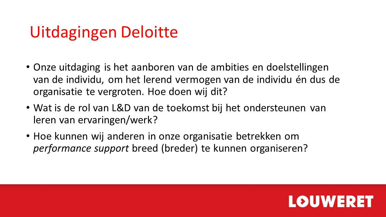 Uitdagingen Deloitte • Onze uitdaging is het aanboren van de ambities en doelstellingen van de individu, om het lerend vermogen van de individu én dus de organisatie te vergroten.