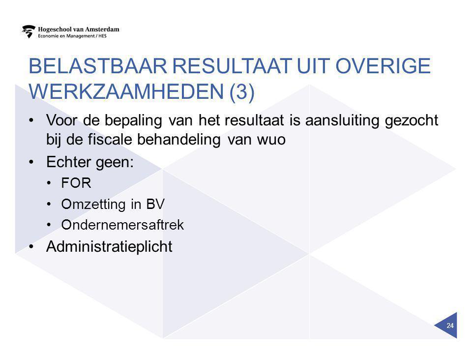 BELASTBAAR RESULTAAT UIT OVERIGE WERKZAAMHEDEN (3) •Voor de bepaling van het resultaat is aansluiting gezocht bij de fiscale behandeling van wuo •Echt