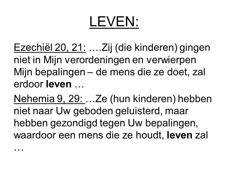LEVEN: Ezechiël 20, 21: ….Zij (die kinderen) gingen niet in Mijn verordeningen en verwierpen Mijn bepalingen – de mens die ze doet, zal erdoor leven …