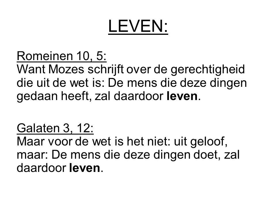 LEVEN: Romeinen 10, 5: Want Mozes schrijft over de gerechtigheid die uit de wet is: De mens die deze dingen gedaan heeft, zal daardoor leven. Galaten