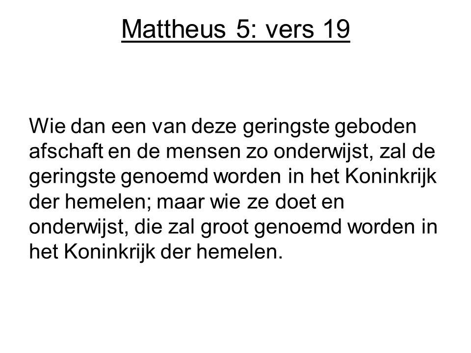 Mattheus 5: vers 19 Wie dan een van deze geringste geboden afschaft en de mensen zo onderwijst, zal de geringste genoemd worden in het Koninkrijk der