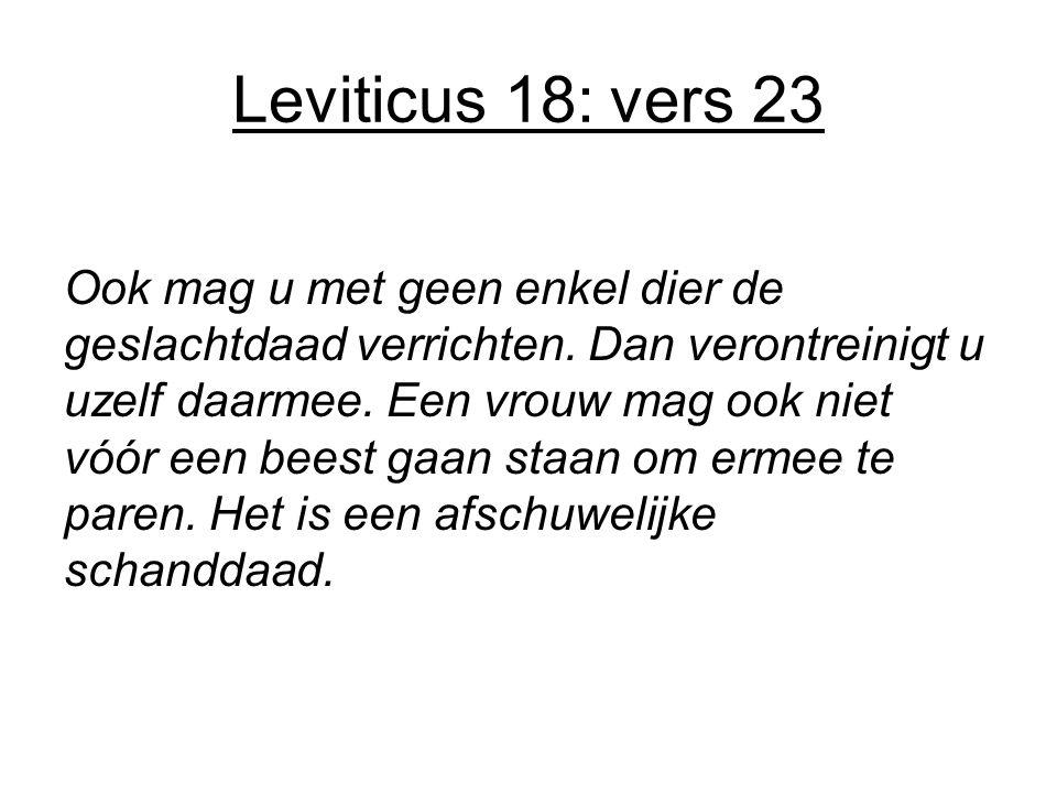 Leviticus 18: vers 23 Ook mag u met geen enkel dier de geslachtdaad verrichten. Dan verontreinigt u uzelf daarmee. Een vrouw mag ook niet vóór een bee