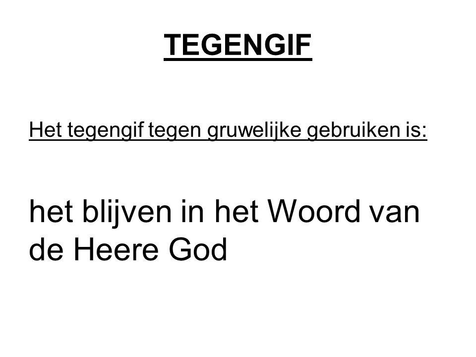 TEGENGIF Het tegengif tegen gruwelijke gebruiken is: het blijven in het Woord van de Heere God