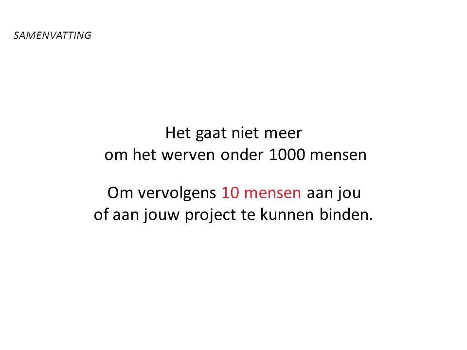 Het gaat niet meer om het werven onder 1000 mensen Om vervolgens 10 mensen aan jou of aan jouw project te kunnen binden. SAMENVATTING